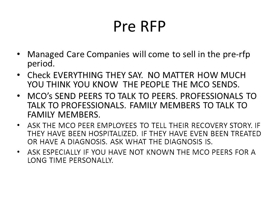Pre RFP Managed Care Companies will come to sell in the pre-rfp period. Check EVERYTHING THEY SAY. NO MATTER HOW MUCH YOU THINK YOU KNOW THE PEOPLE TH