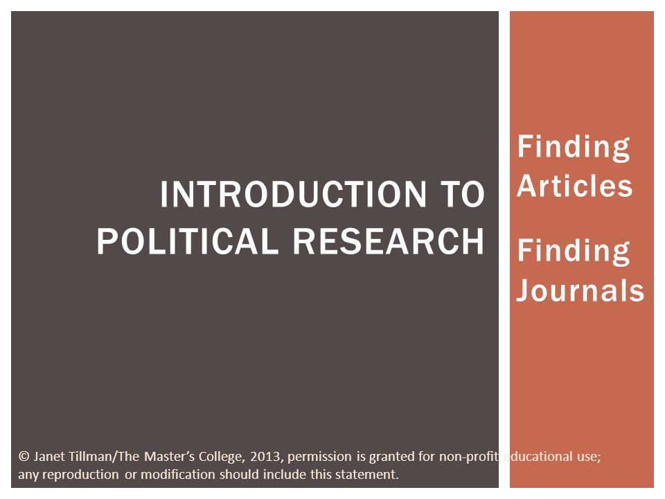 Finding Articles Finding Journals INTRODUCTION TO POLITICAL RESEARCH © Janet Tillman/The Masters College, 2013, permission is granted for non-profit educational use; any reproduction or modification should include this statement.