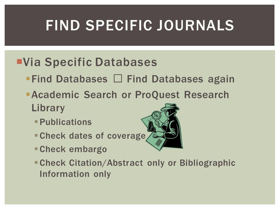 Via Specific Databases Find Databases Find Databases again Academic Search or ProQuest Research Library Publications Check dates of coverage Check embargo Check Citation/Abstract only or Bibliographic Information only FIND SPECIFIC JOURNALS