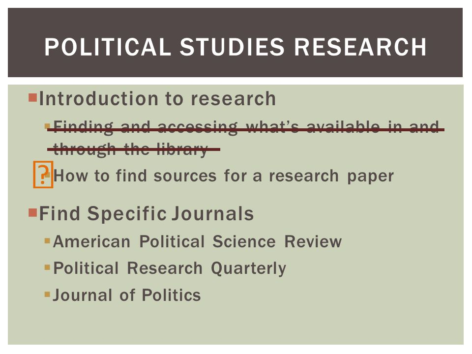Introduction to research Finding and accessing whats available in and through the library How to find sources for a research paper Find Specific Journals American Political Science Review Political Research Quarterly Journal of Politics POLITICAL STUDIES RESEARCH