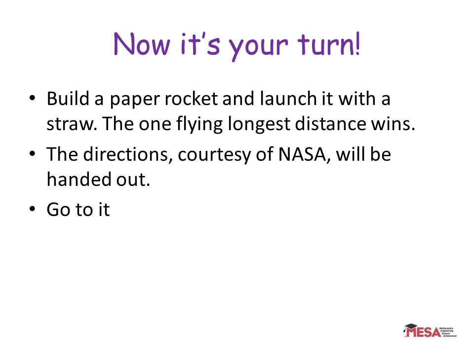 Now its your turn! Build a paper rocket and launch it with a straw. The one flying longest distance wins. The directions, courtesy of NASA, will be ha
