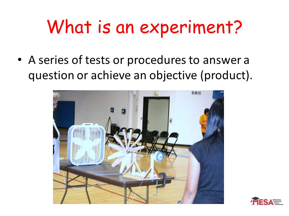 What is an experiment? A series of tests or procedures to answer a question or achieve an objective (product).