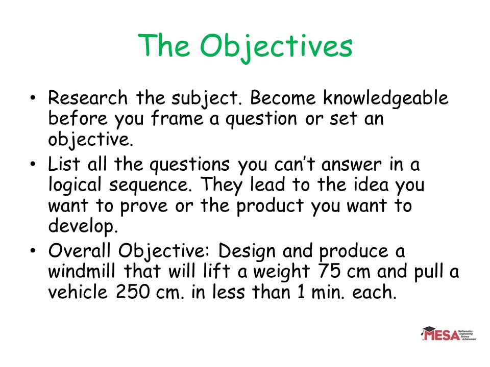 The Objectives Research the subject. Become knowledgeable before you frame a question or set an objective. List all the questions you cant answer in a