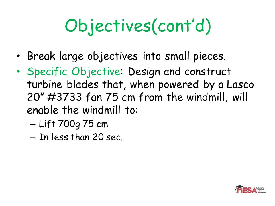 Objectives(contd) Break large objectives into small pieces. Specific Objective: Design and construct turbine blades that, when powered by a Lasco 20 #