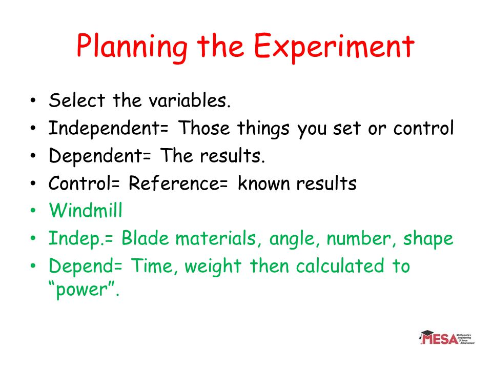 Planning the Experiment Select the variables. Independent= Those things you set or control Dependent= The results. Control= Reference= known results W