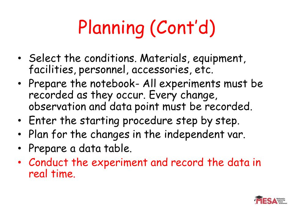 Planning (Contd) Select the conditions. Materials, equipment, facilities, personnel, accessories, etc. Prepare the notebook- All experiments must be r