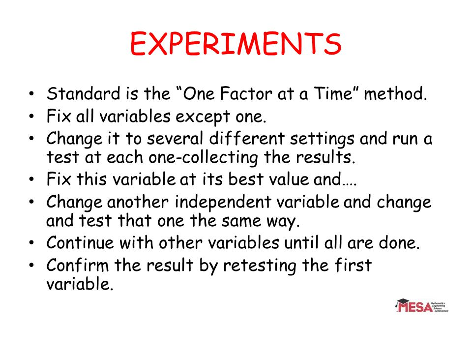 EXPERIMENTS Standard is the One Factor at a Time method. Fix all variables except one. Change it to several different settings and run a test at each