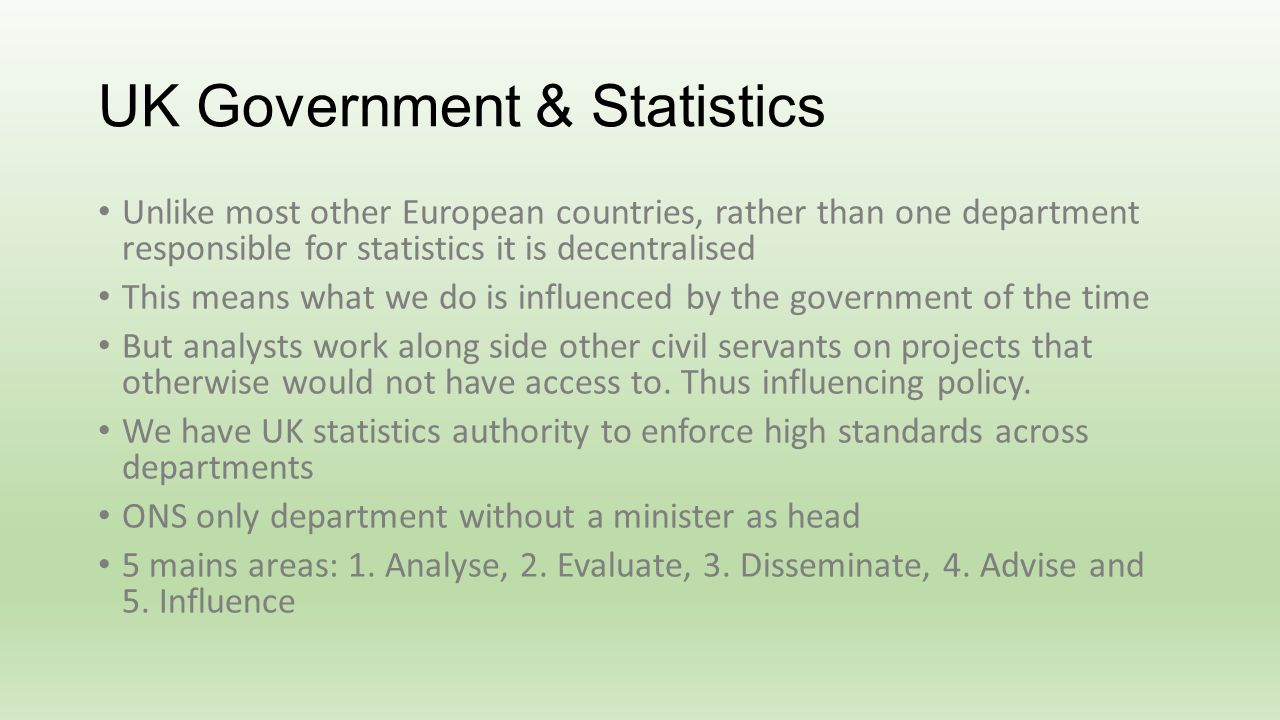 UK Government & Statistics Unlike most other European countries, rather than one department responsible for statistics it is decentralised This means what we do is influenced by the government of the time But analysts work along side other civil servants on projects that otherwise would not have access to.