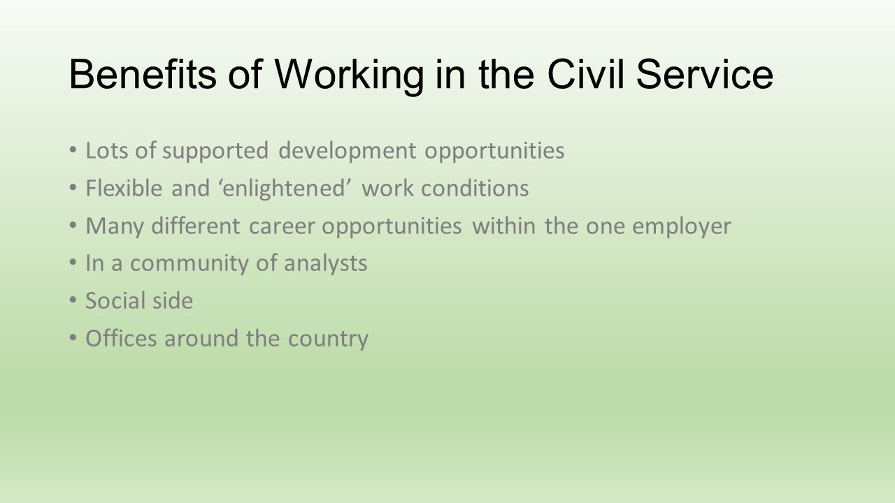 Benefits of Working in the Civil Service Lots of supported development opportunities Flexible and enlightened work conditions Many different career opportunities within the one employer In a community of analysts Social side Offices around the country