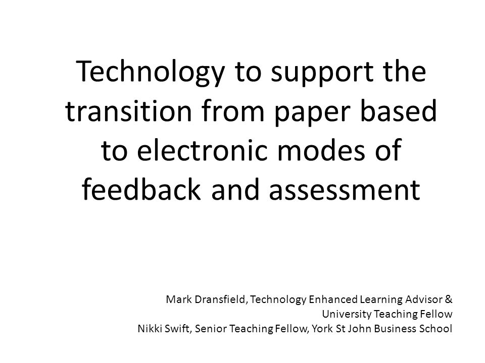 Technology to support the transition from paper based to electronic modes of feedback and assessment Mark Dransfield, Technology Enhanced Learning Advisor & University Teaching Fellow Nikki Swift, Senior Teaching Fellow, York St John Business School