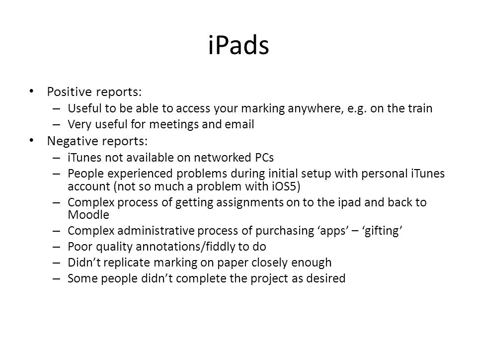 iPads Positive reports: – Useful to be able to access your marking anywhere, e.g. on the train – Very useful for meetings and email Negative reports: