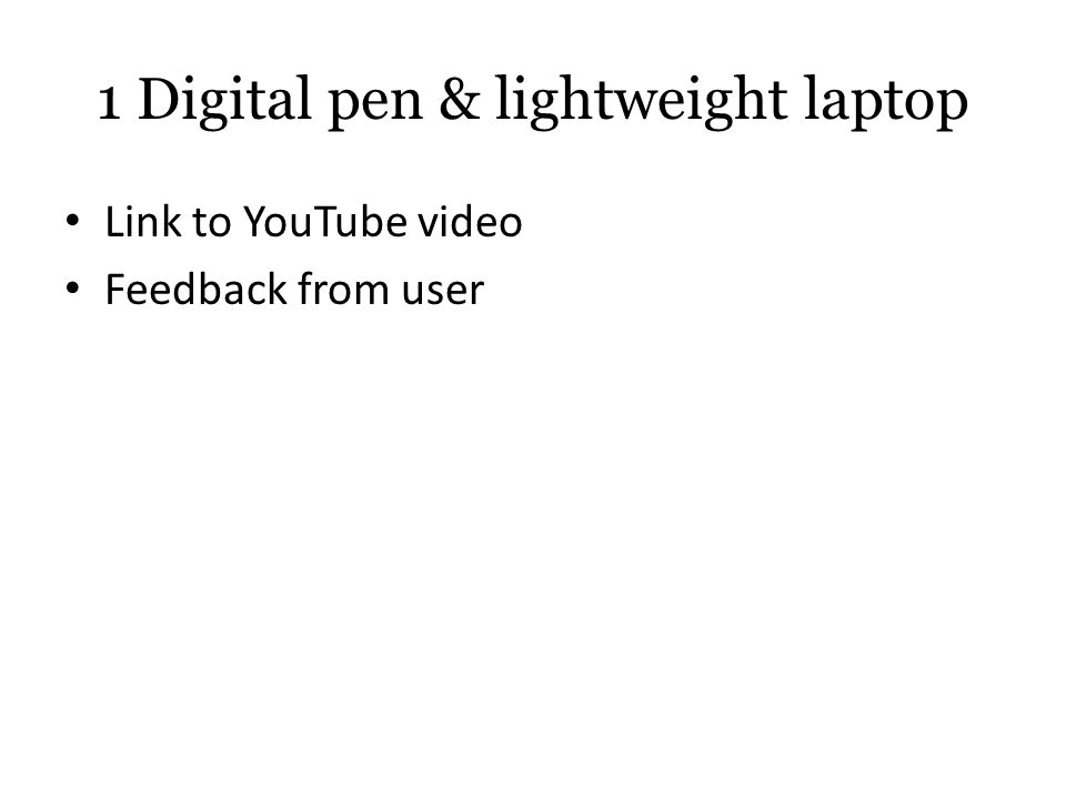 1 Digital pen & lightweight laptop Link to YouTube video Feedback from user