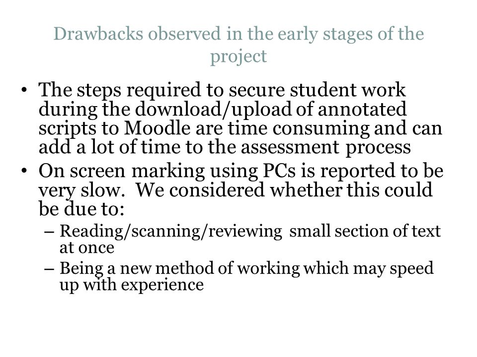 Drawbacks observed in the early stages of the project The steps required to secure student work during the download/upload of annotated scripts to Moodle are time consuming and can add a lot of time to the assessment process On screen marking using PCs is reported to be very slow.