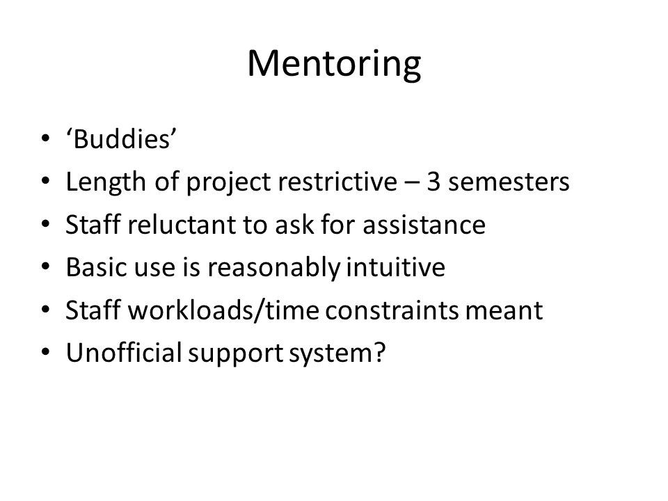 Mentoring Buddies Length of project restrictive – 3 semesters Staff reluctant to ask for assistance Basic use is reasonably intuitive Staff workloads/