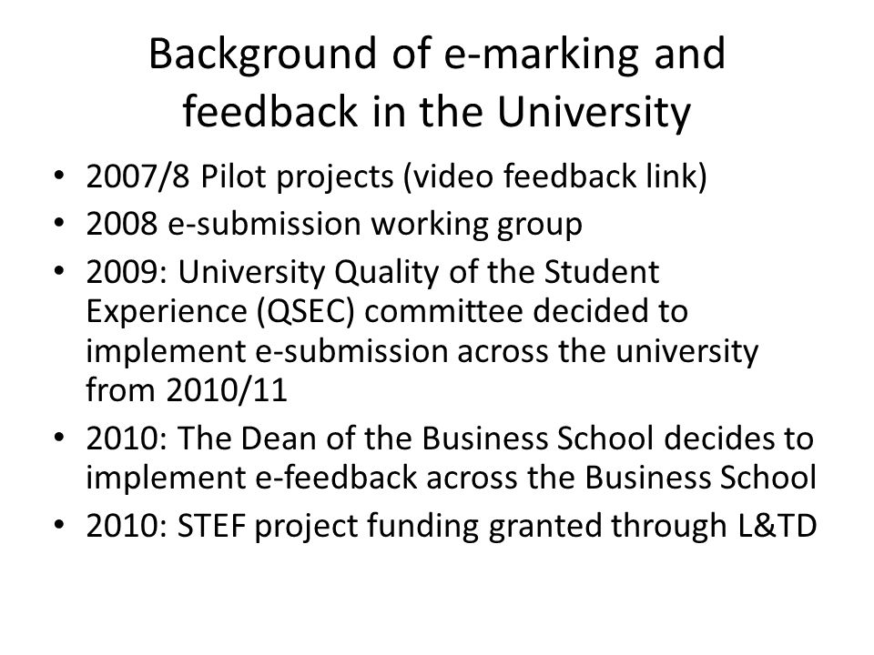 Background of e-marking and feedback in the University 2007/8 Pilot projects (video feedback link) 2008 e-submission working group 2009: University Qu