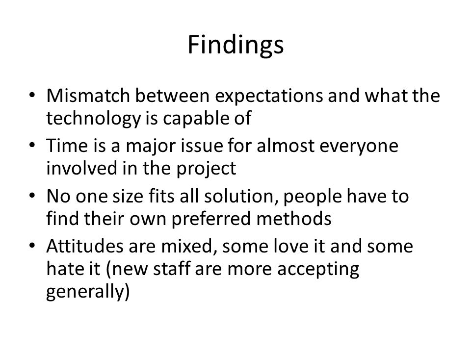 Findings Mismatch between expectations and what the technology is capable of Time is a major issue for almost everyone involved in the project No one