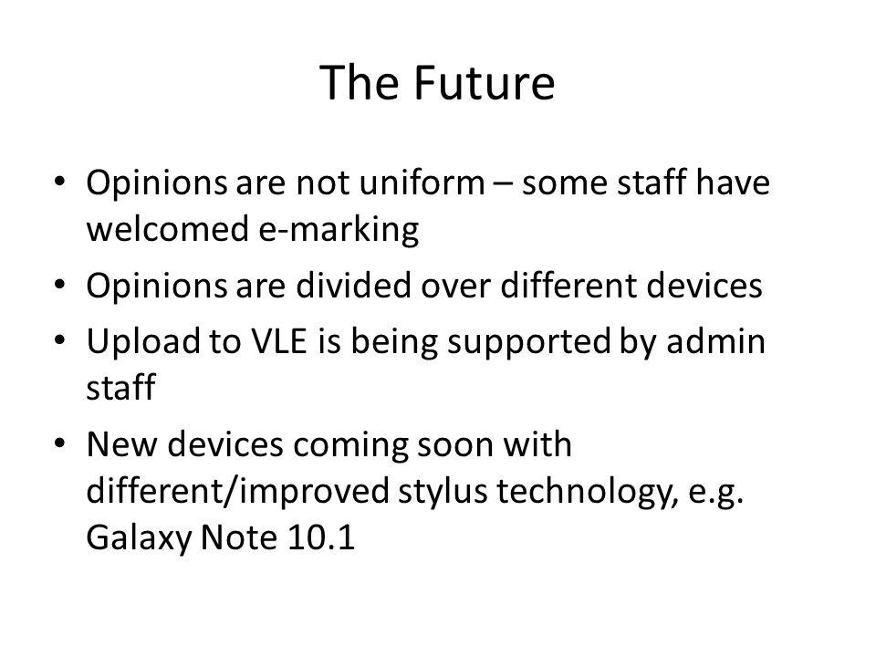 The Future Opinions are not uniform – some staff have welcomed e-marking Opinions are divided over different devices Upload to VLE is being supported by admin staff New devices coming soon with different/improved stylus technology, e.g.
