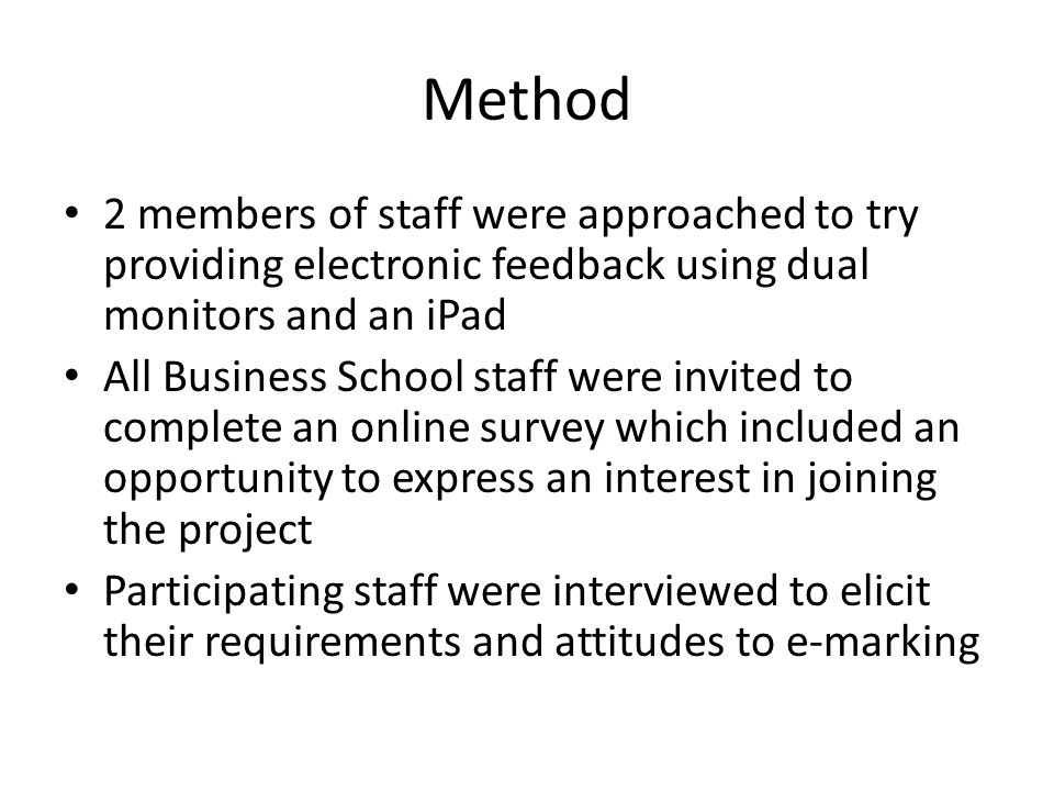 Method 2 members of staff were approached to try providing electronic feedback using dual monitors and an iPad All Business School staff were invited to complete an online survey which included an opportunity to express an interest in joining the project Participating staff were interviewed to elicit their requirements and attitudes to e-marking