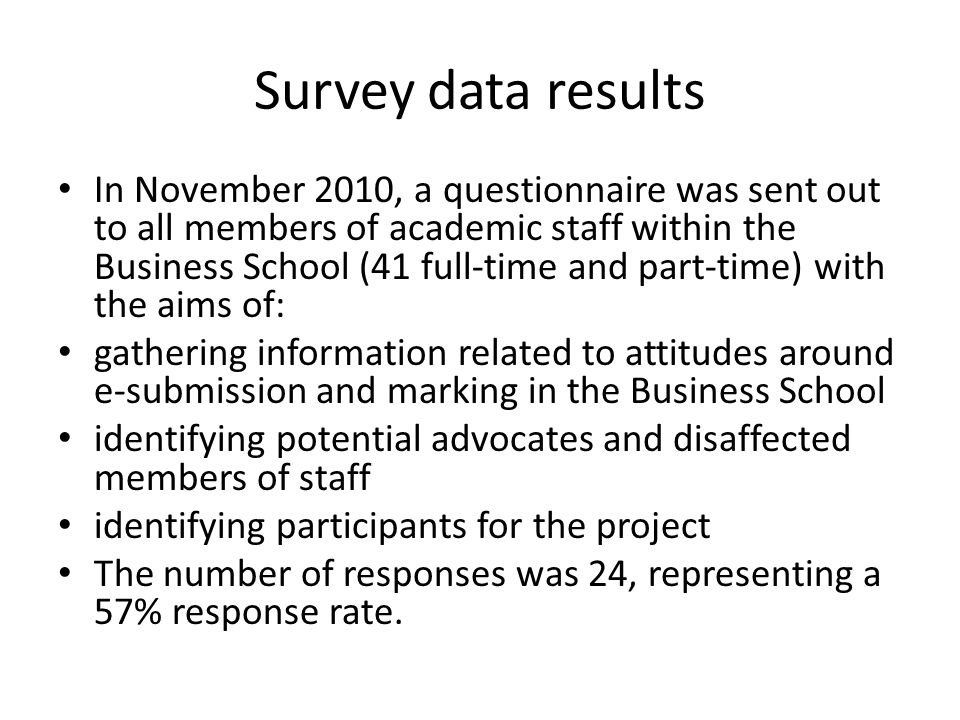 Survey data results In November 2010, a questionnaire was sent out to all members of academic staff within the Business School (41 full-time and part-time) with the aims of: gathering information related to attitudes around e-submission and marking in the Business School identifying potential advocates and disaffected members of staff identifying participants for the project The number of responses was 24, representing a 57% response rate.