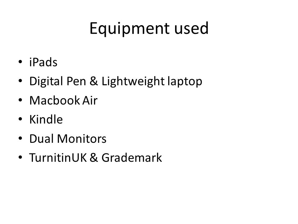 Equipment used iPads Digital Pen & Lightweight laptop Macbook Air Kindle Dual Monitors TurnitinUK & Grademark