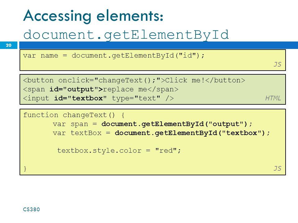 Accessing elements: document.getElementById 20 var name = document.getElementById( id ); JS CS380 Click me.