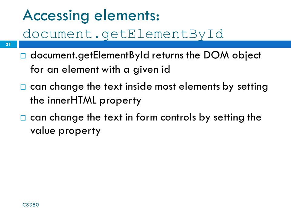 Accessing elements: document.getElementById 21 document.getElementById returns the DOM object for an element with a given id can change the text inside most elements by setting the innerHTML property can change the text in form controls by setting the value property CS380