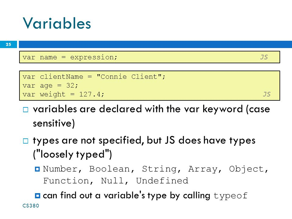 Variables variables are declared with the var keyword (case sensitive) types are not specified, but JS does have types ( loosely typed ) Number, Boolean, String, Array, Object, Function, Null, Undefined can find out a variable s type by calling typeof CS380 25 var name = expression; JS var clientName = Connie Client ; var age = 32; var weight = 127.4; JS