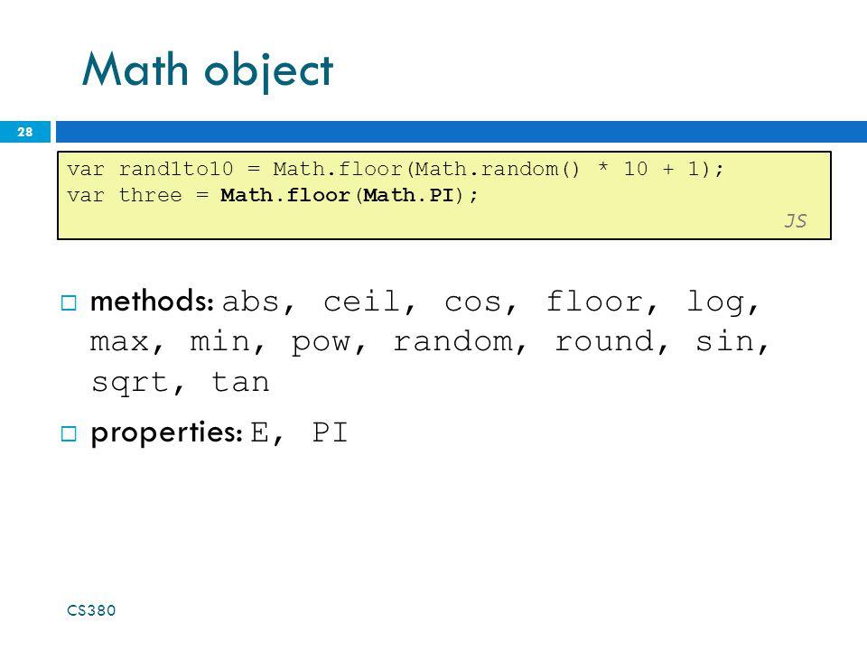Math object 28 var rand1to10 = Math.floor(Math.random() * 10 + 1); var three = Math.floor(Math.PI); JS CS380 methods: abs, ceil, cos, floor, log, max, min, pow, random, round, sin, sqrt, tan properties: E, PI