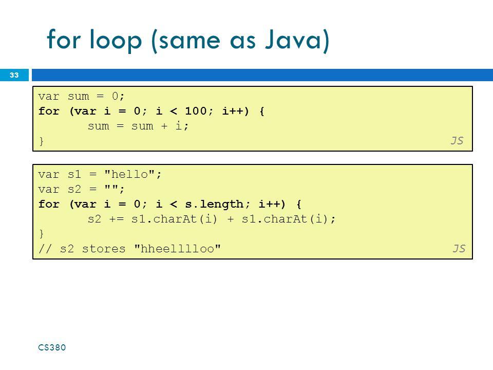 for loop (same as Java) 33 var sum = 0; for (var i = 0; i < 100; i++) { sum = sum + i; } JS var s1 = hello ; var s2 = ; for (var i = 0; i < s.length; i++) { s2 += s1.charAt(i) + s1.charAt(i); } // s2 stores hheelllloo JS CS380