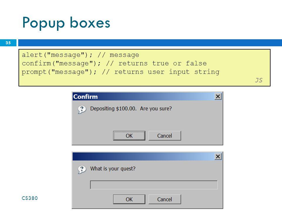 Popup boxes 35 alert( message ); // message confirm( message ); // returns true or false prompt( message ); // returns user input string JS CS380