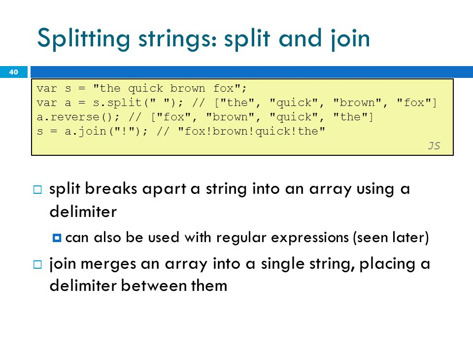 Splitting strings: split and join 40 var s = the quick brown fox ; var a = s.split( ); // [ the , quick , brown , fox ] a.reverse(); // [ fox , brown , quick , the ] s = a.join( ! ); // fox!brown!quick!the JS split breaks apart a string into an array using a delimiter can also be used with regular expressions (seen later) join merges an array into a single string, placing a delimiter between them