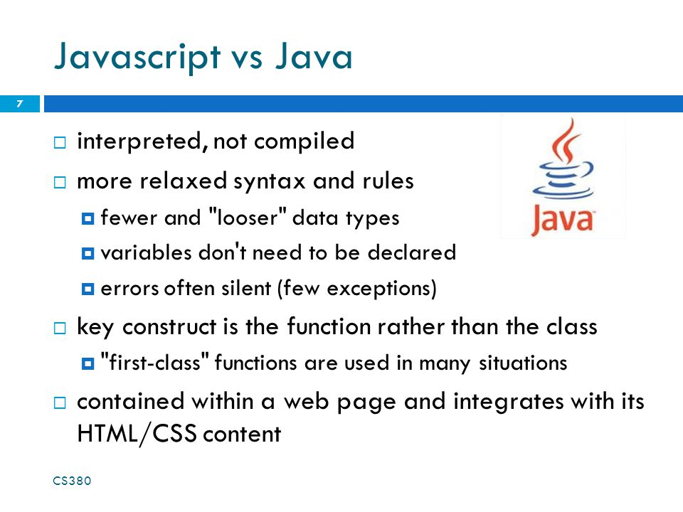 Javascript vs Java interpreted, not compiled more relaxed syntax and rules fewer and looser data types variables don t need to be declared errors often silent (few exceptions) key construct is the function rather than the class first-class functions are used in many situations contained within a web page and integrates with its HTML/CSS content CS380 7
