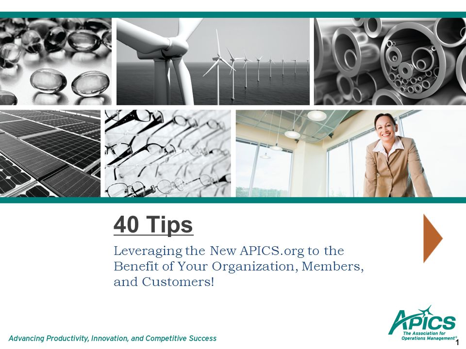 40 Tips Leveraging the New APICS.org to the Benefit of Your Organization, Members, and Customers! 1