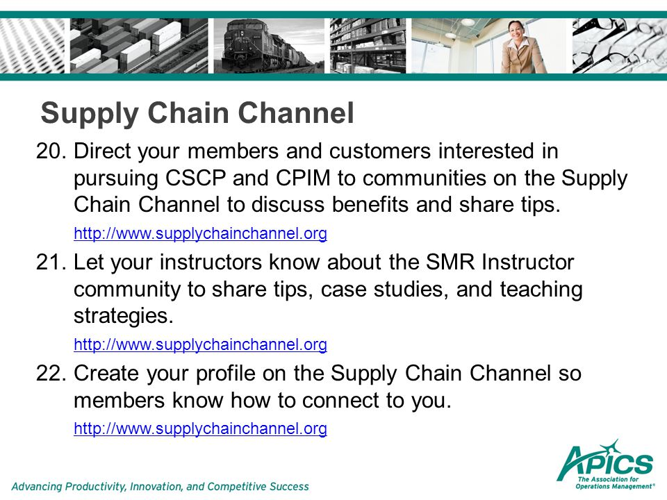 Supply Chain Channel 20.Direct your members and customers interested in pursuing CSCP and CPIM to communities on the Supply Chain Channel to discuss benefits and share tips.