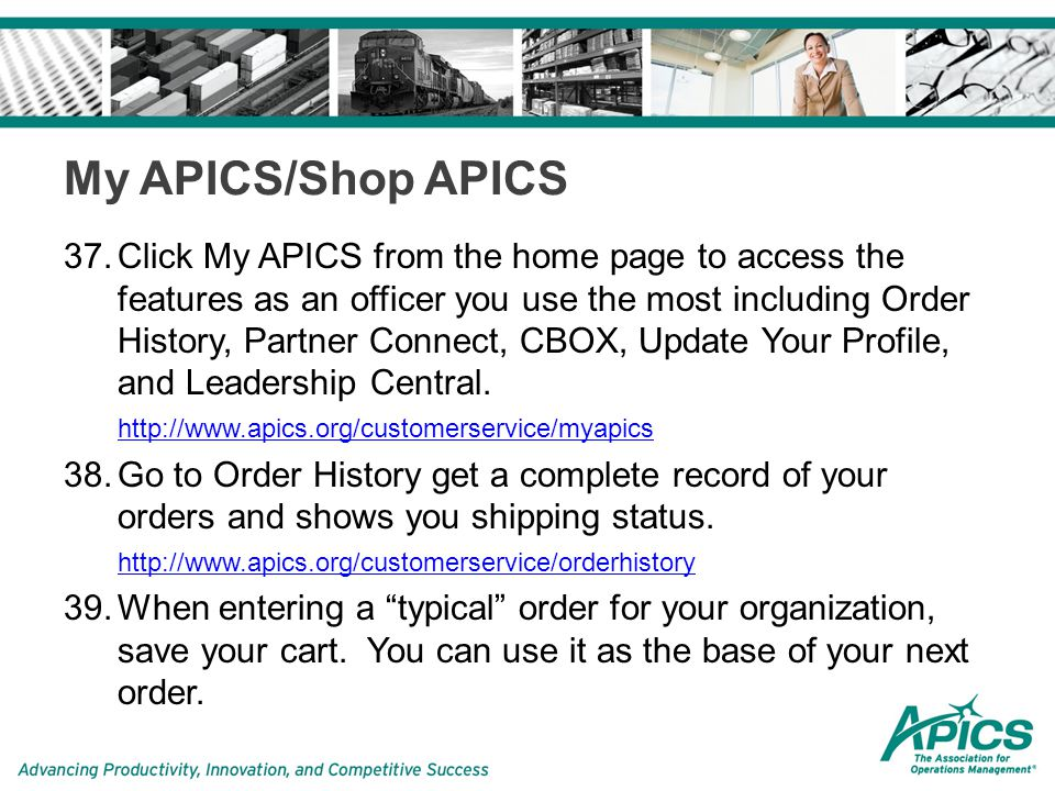 My APICS/Shop APICS 37.Click My APICS from the home page to access the features as an officer you use the most including Order History, Partner Connect, CBOX, Update Your Profile, and Leadership Central.