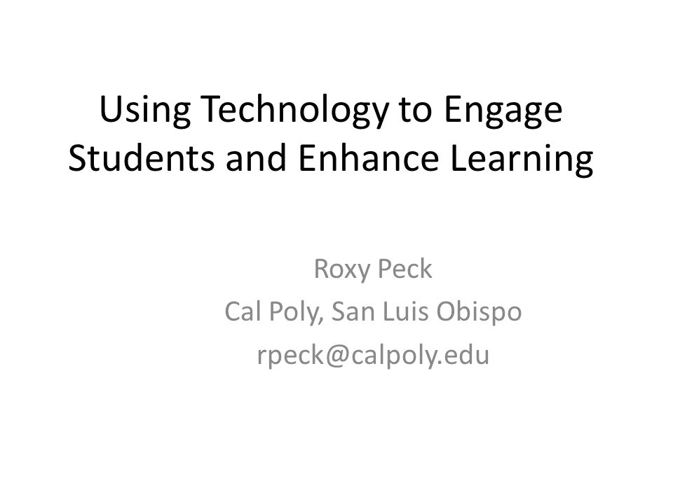 Using Technology to Engage Students and Enhance Learning Roxy Peck Cal Poly, San Luis Obispo rpeck@calpoly.edu