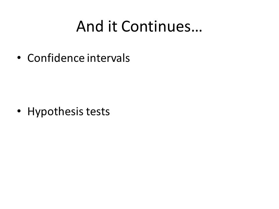 And it Continues… Confidence intervals Hypothesis tests