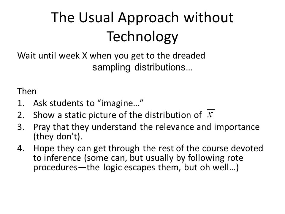 The Usual Approach without Technology Wait until week X when you get to the dreaded sampling distributions … Then 1.Ask students to imagine… 2.Show a static picture of the distribution of 3.Pray that they understand the relevance and importance (they dont).