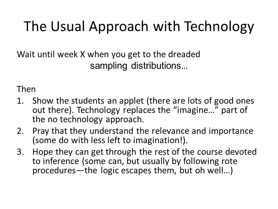 The Usual Approach with Technology Wait until week X when you get to the dreaded sampling distributions … Then 1.Show the students an applet (there are lots of good ones out there).