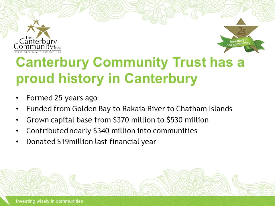 Formed 25 years ago Funded from Golden Bay to Rakaia River to Chatham Islands Grown capital base from $370 million to $530 million Contributed nearly $340 million into communities Donated $19million last financial year Canterbury Community Trust has a proud history in Canterbury