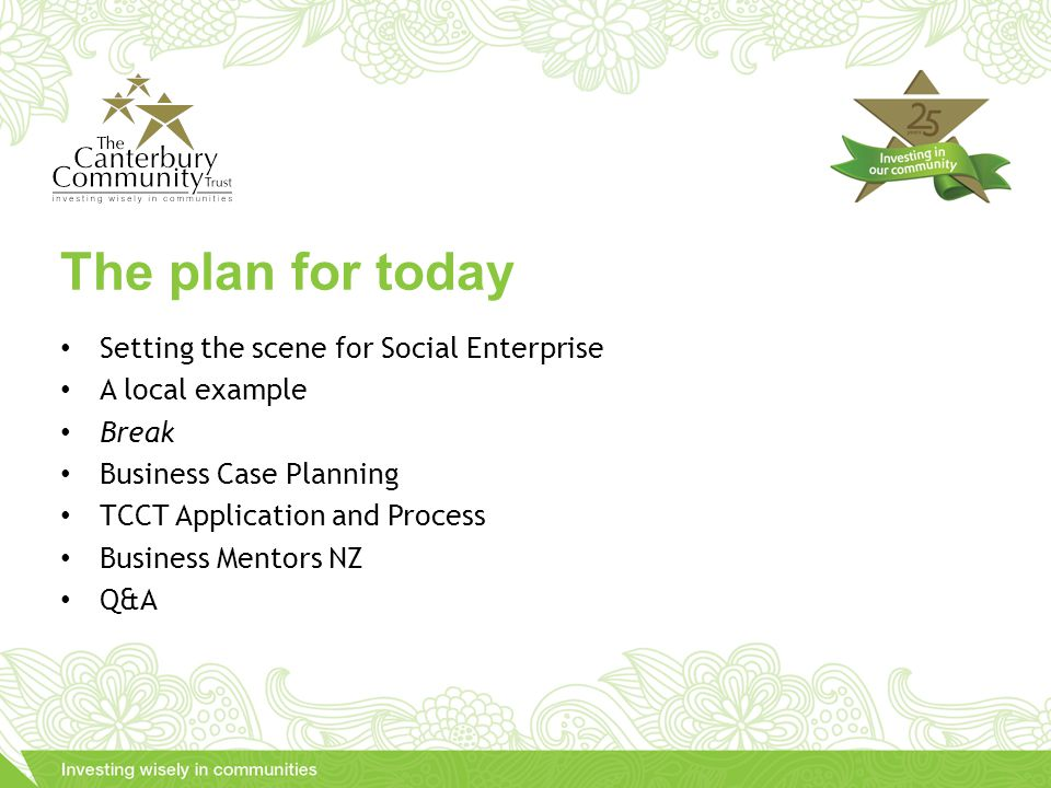 Setting the scene for Social Enterprise A local example Break Business Case Planning TCCT Application and Process Business Mentors NZ Q&A The plan for today
