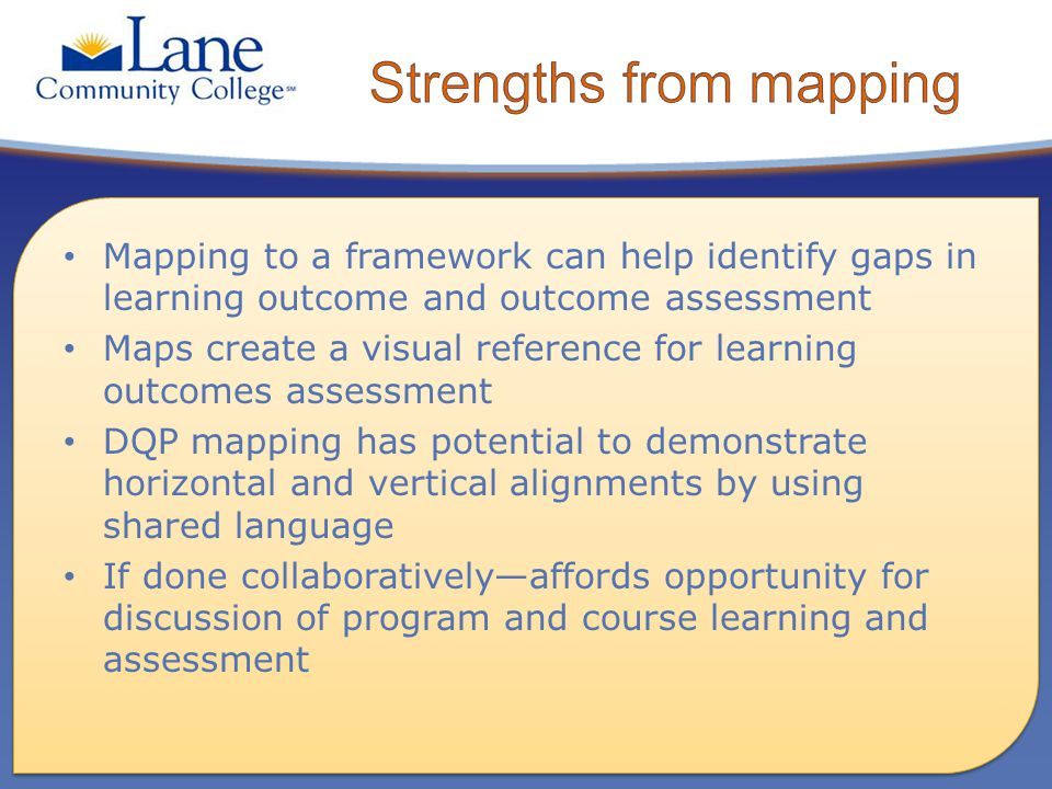 DQP verbs are inconsistent with the level of learning within programs at Lane Mapping and weighting is complex; anticipate low inter-rater reliability and validity among faculty across disciplines N = 1: not a best practice for map generation Quantitative maps can be misinterpreted and misapplied as evidence of learning (data driven or science driven?) A balanced web should not be considered a strength nor a goal for a specialized degree (e.g.