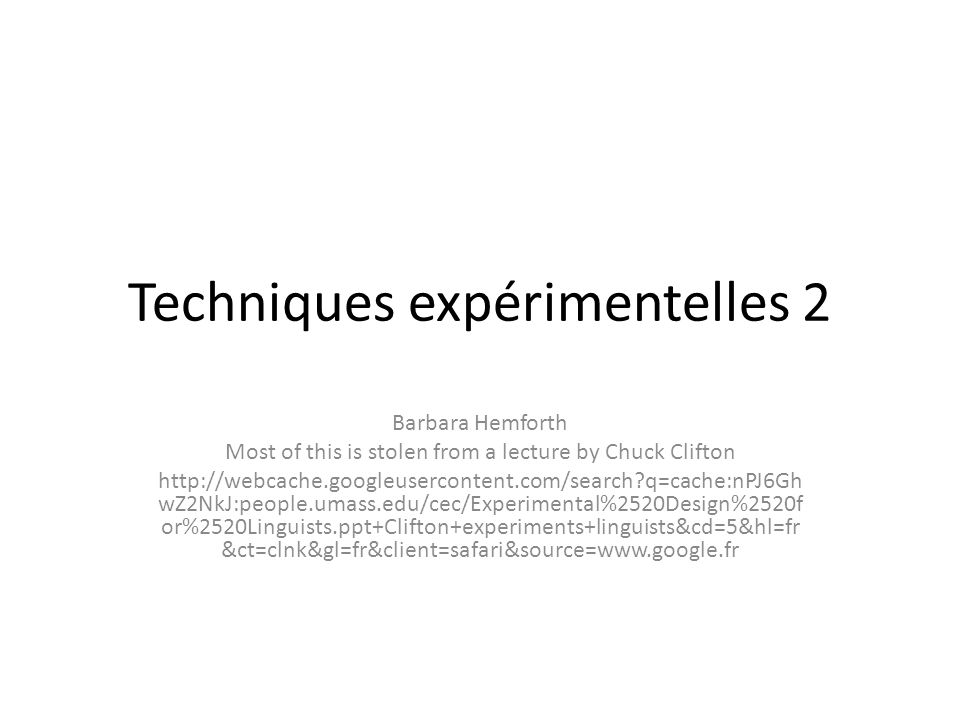 Techniques expérimentelles 2 Barbara Hemforth Most of this is stolen from a lecture by Chuck Clifton http://webcache.googleusercontent.com/search?q=ca