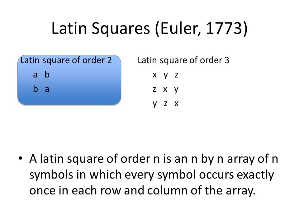 Latin Squares (Euler, 1773) Latin square of order 2Latin square of order 3 a bx y z b az x y y z x A latin square of order n is an n by n array of n symbols in which every symbol occurs exactly once in each row and column of the array.