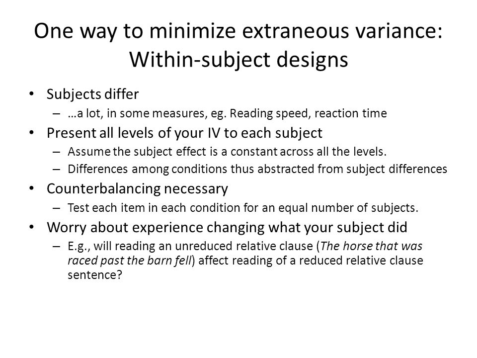 One way to minimize extraneous variance: Within-subject designs Subjects differ – …a lot, in some measures, eg.