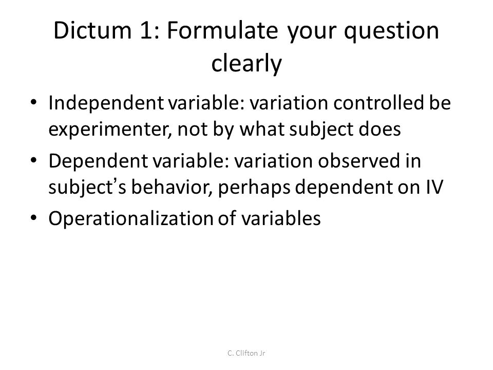 Dictum 1: Formulate your question clearly Independent variable: variation controlled be experimenter, not by what subject does Dependent variable: variation observed in subject s behavior, perhaps dependent on IV Operationalization of variables C.
