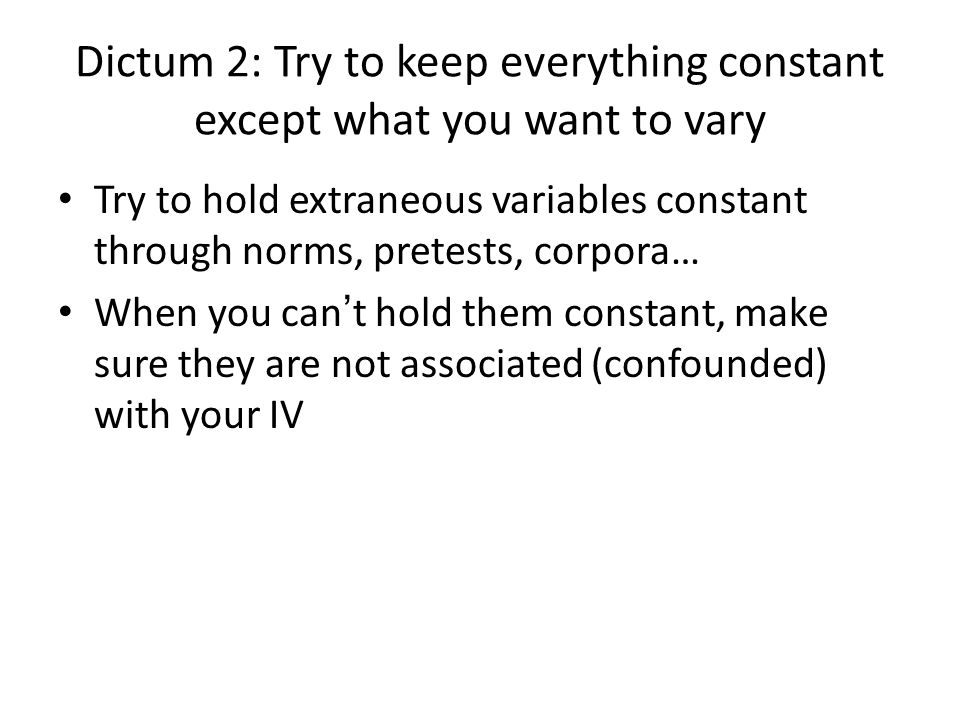 Dictum 2: Try to keep everything constant except what you want to vary Try to hold extraneous variables constant through norms, pretests, corpora… When you can t hold them constant, make sure they are not associated (confounded) with your IV