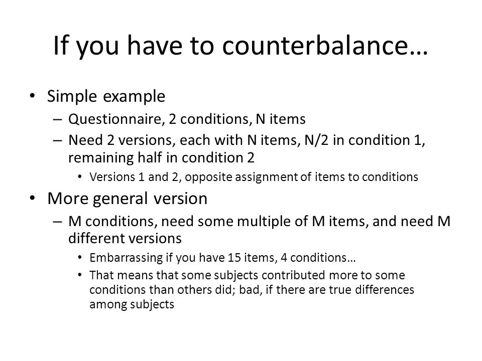 If you have to counterbalance… Simple example – Questionnaire, 2 conditions, N items – Need 2 versions, each with N items, N/2 in condition 1, remaining half in condition 2 Versions 1 and 2, opposite assignment of items to conditions More general version – M conditions, need some multiple of M items, and need M different versions Embarrassing if you have 15 items, 4 conditions… That means that some subjects contributed more to some conditions than others did; bad, if there are true differences among subjects