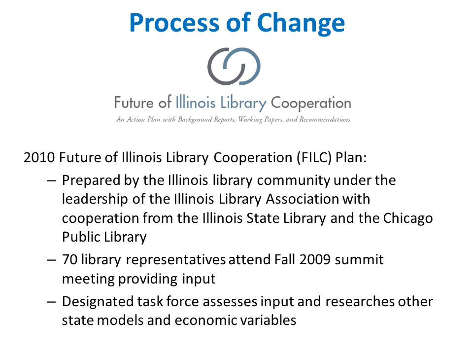 Process of Change 2010 Future of Illinois Library Cooperation (FILC) Plan: – Prepared by the Illinois library community under the leadership of the Illinois Library Association with cooperation from the Illinois State Library and the Chicago Public Library – 70 library representatives attend Fall 2009 summit meeting providing input – Designated task force assesses input and researches other state models and economic variables
