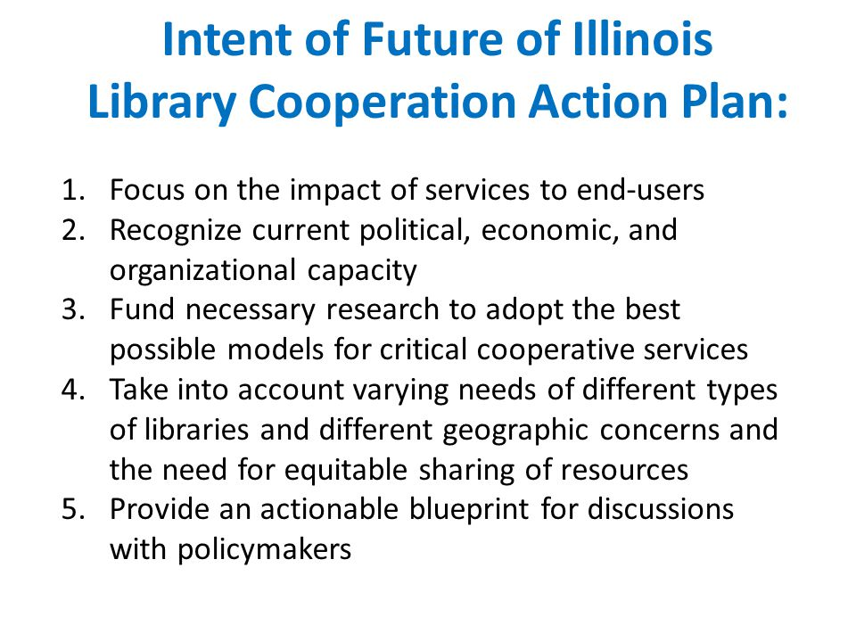 Intent of Future of Illinois Library Cooperation Action Plan: 1.Focus on the impact of services to end-users 2.Recognize current political, economic, and organizational capacity 3.Fund necessary research to adopt the best possible models for critical cooperative services 4.Take into account varying needs of different types of libraries and different geographic concerns and the need for equitable sharing of resources 5.Provide an actionable blueprint for discussions with policymakers